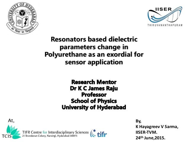 By, K Hayagreev V Sarma, IISER-TVM. 24th June,2015. Resonators based dielectric parameters change in Polyurethane as an ex...