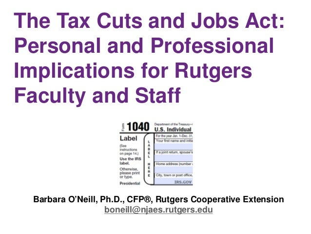 The Tax Cuts and Jobs Act: Personal and Professional Implications for Rutgers Faculty and Staff Barbara O'Neill, Ph.D., CF...