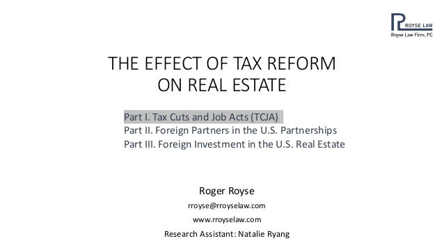 THE EFFECT OF TAX REFORM ON REAL ESTATE Roger Royse rroyse@rroyselaw.com www.rroyselaw.com Research Assistant: Natalie Rya...