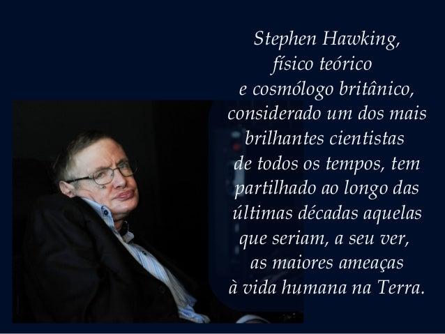 Stephen Hawking, físico teórico  ecosmólogobritânico, considerado um dos mais brilhantes cientistas de todos os tempos,...