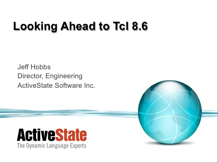 Looking Ahead to Tcl 8.6Jeff HobbsDirector, EngineeringActiveState Software Inc.