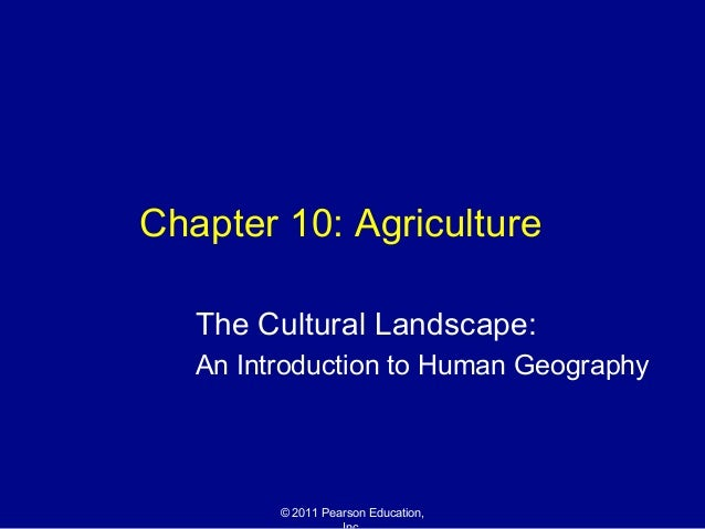 Chapter 10: Agriculture   The Cultural Landscape:   An Introduction to Human Geography         © 2011 Pearson Education,