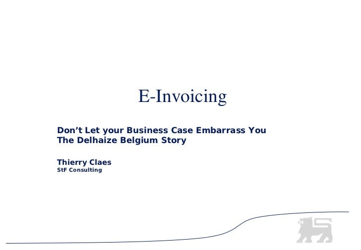 E-InvoicingDon't Let your Business Case Embarrass YouThe Delhaize Belgium StoryThierry ClaesStF Consulting