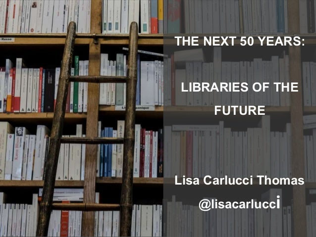 THE NEXT 50 YEARS: LIBRARIES OF THE FUTURE Lisa Carlucci Thomas @lisacarlucci