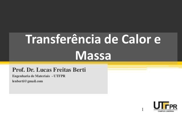 Transferência de Calor e Massa Prof. Dr. Lucas Freitas Berti Engenharia de Materiais - UTFPR lenberti@gmail.com 1