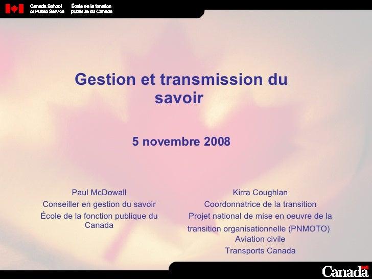 Gestion et transmission du savoir  5 novembre 2008 Paul McDowall Conseiller en gestion du savoir École de la fonction publ...