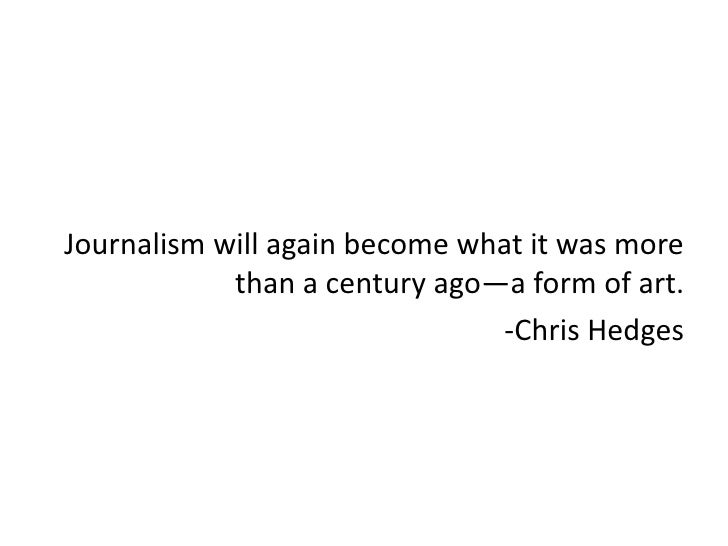 Journalism will again become what it was more            than a century ago—a form of art.                               -...
