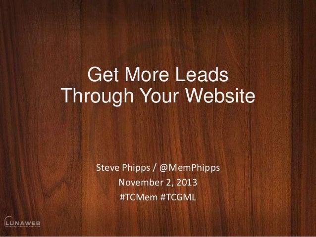 Get More Leads Through Your Website  Steve Phipps / @MemPhipps November 2, 2013 #TCMem #TCGML