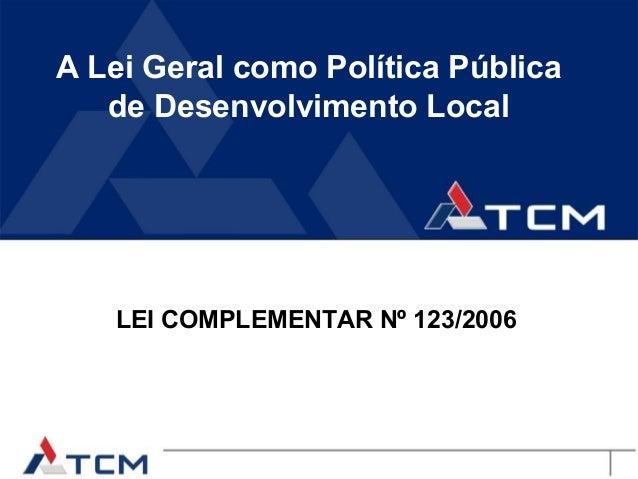 A Lei Geral como Política Pública   de Desenvolvimento Local   LEI COMPLEMENTAR Nº 123/2006