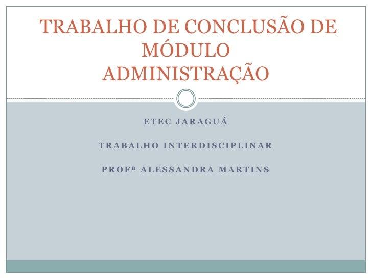 ETEC JARAGUÁ<br />TRABALHO INTERDISCIPLINAR <br />PROFª ALESSANDRA MARTINS<br /> TRABALHO DE CONCLUSÃO DE MÓDULOADMINISTRA...