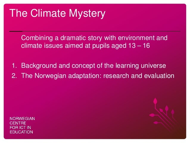 The Climate Mystery Combining a dramatic story with environment and climate issues aimed at pupils aged 13 – 16 1. Backgro...