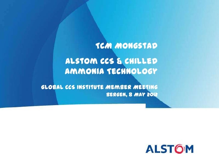 TCM Mongstad       Alstom CCS & Chilled       Ammonia TechnologyGlobal CCS Institute Member Meeting                   Berg...