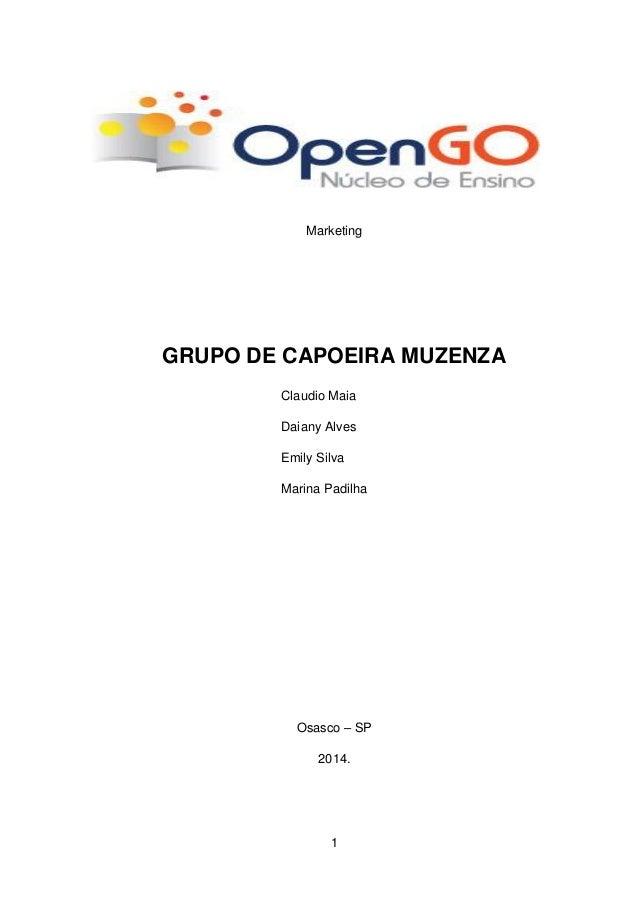 1 Marketing GRUPO DE CAPOEIRA MUZENZA Claudio Maia Daiany Alves Emily Silva Marina Padilha Osasco – SP 2014.