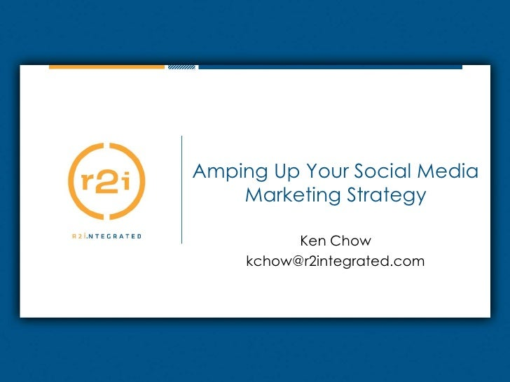 Amping Up Your Social Media Marketing Strategy<br />Ken Chow<br />kchow@r2integrated.com<br />