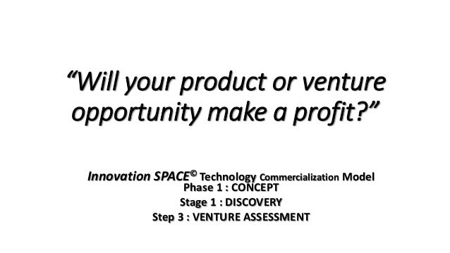 """Will your product or venture opportunity make a profit?"" Innovation SPACE© Technology Commercialization Model Phase 1 : C..."
