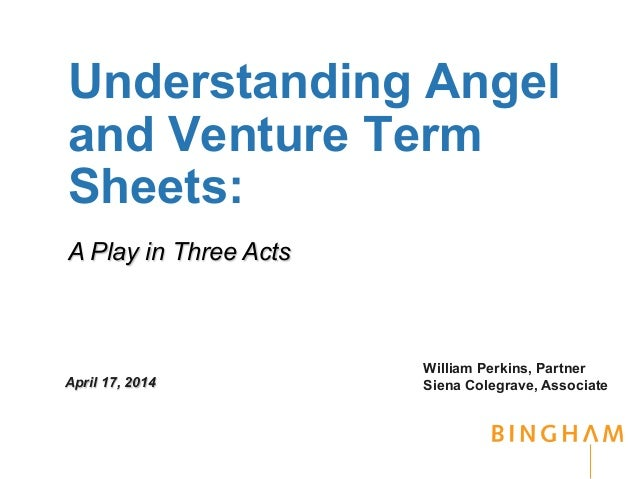 Understanding Angel and Venture Term Sheets: William Perkins, Partner Siena Colegrave, AssociateApril 17, 2014 A Play in T...