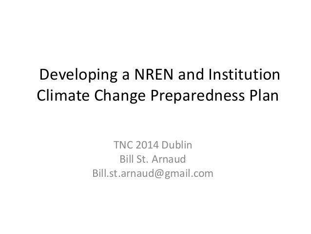 Developing a NREN and Institution Climate Change Preparedness Plan TNC 2014 Dublin Bill St. Arnaud Bill.st.arnaud@gmail.com