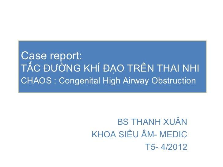 Case report:TẮC ĐƯỜNG KHÍ ĐẠO TRÊN THAI NHICHAOS : Congenital High Airway Obstruction                    BS THANH XUÂN    ...