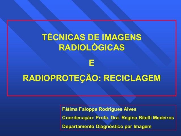1  TÉCNICAS DE IMAGENS  RADIOLÓGICAS  E  RADIOPROTEÇÃO: RECICLAGEM  Fátima Faloppa Rodrigues Alves  Coordenação: Profa. Dr...