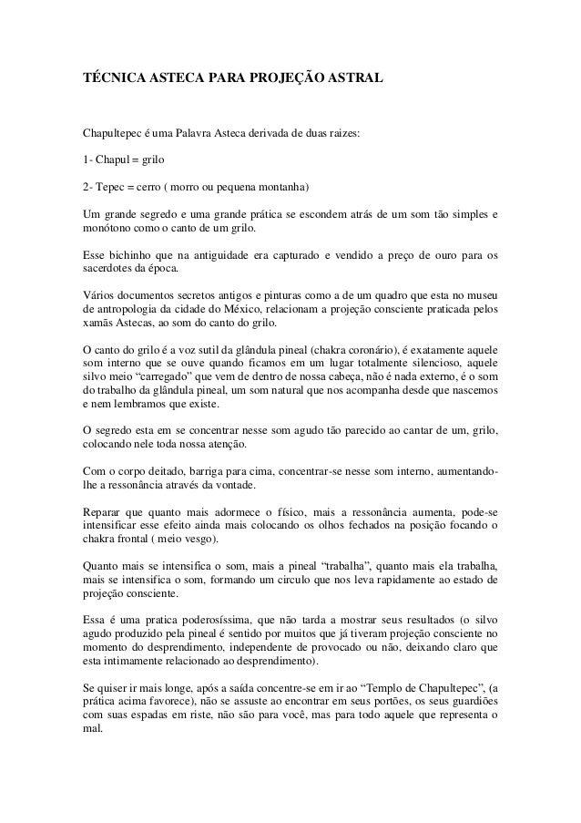 TÉCNICA ASTECA PARA PROJEÇÃO ASTRAL Chapultepec é uma Palavra Asteca derivada de duas raizes: 1- Chapul = grilo 2- Tepec =...