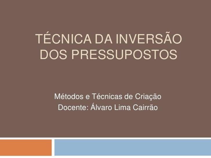 TÉCNICA DA INVERSÃO DOS PRESSUPOSTOS  Métodos e Técnicas de Criação   Docente: Álvaro Lima Cairrão