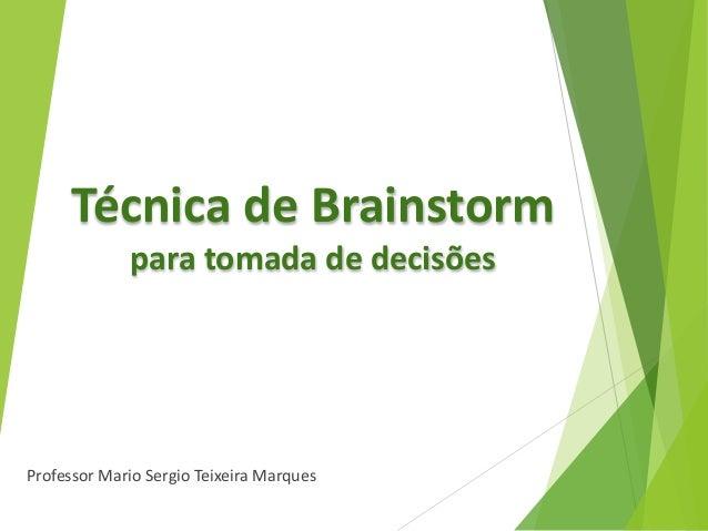 Técnica de Brainstorm para tomada de decisões Professor Mario Sergio Teixeira Marques