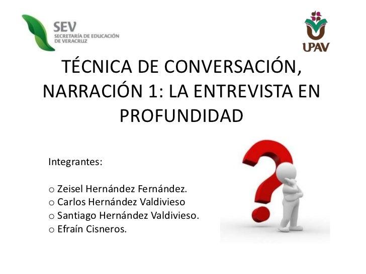 TÉCNICA DE CONVERSACIÓN,NARRACIÓN 1: LA ENTREVISTA EN       PROFUNDIDADIntegrantes:o Zeisel Hernández Fernández.o Carlos H...