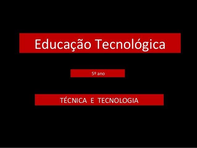 Educação Tecnológica  5º ano  TÉCNICA E TECNOLOGIA