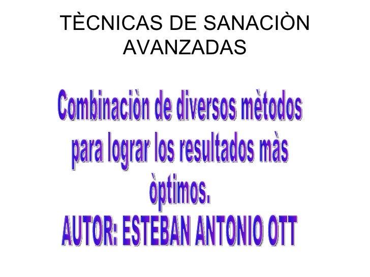 TÈCNICAS DE SANACIÒN AVANZADAS Combinaciòn de diversos mètodos para lograr los resultados màs òptimos. AUTOR: ESTEBAN ANTO...