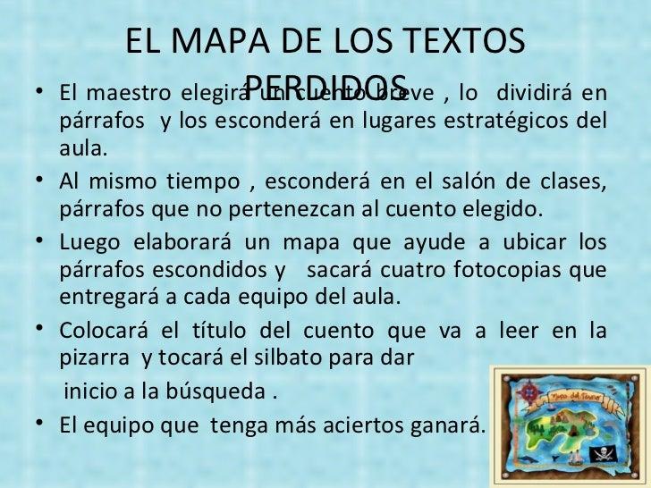 EL MAPA DE LOS TEXTOS PERDIDOS <ul><li>El maestro elegirá un cuento breve , lo  dividirá en párrafos  y los esconderá en l...
