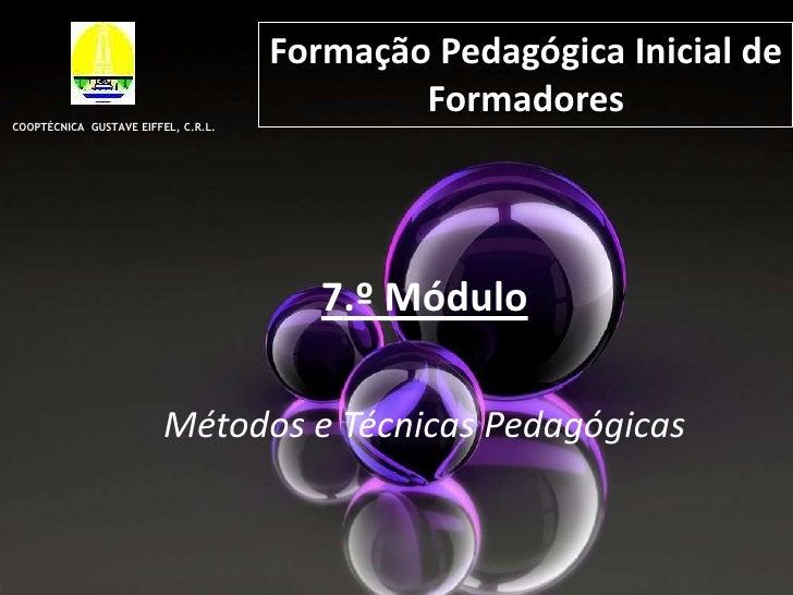 Formação Pedagógica Inicial de Formadores<br />COOPTÉCNICA  GUSTAVE EIFFEL, C.R.L.<br />7.º Módulo <br />Métodos e Técnica...