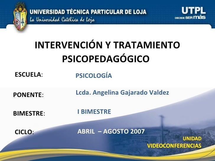 ESCUELA : PONENTE : BIMESTRE : INTERVENCIÓN Y TRATAMIENTO PSICOPEDAGÓGICO   CICLO : PSICOLOG ÍA I BIMESTRE Lcda. Angelina ...