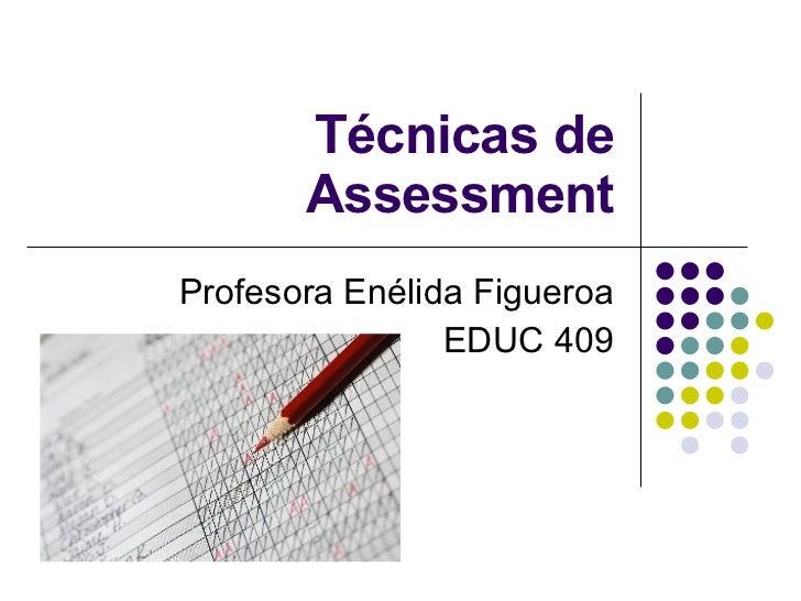 Técnicas de Assessment Profesora Enélida Figueroa EDUC 409