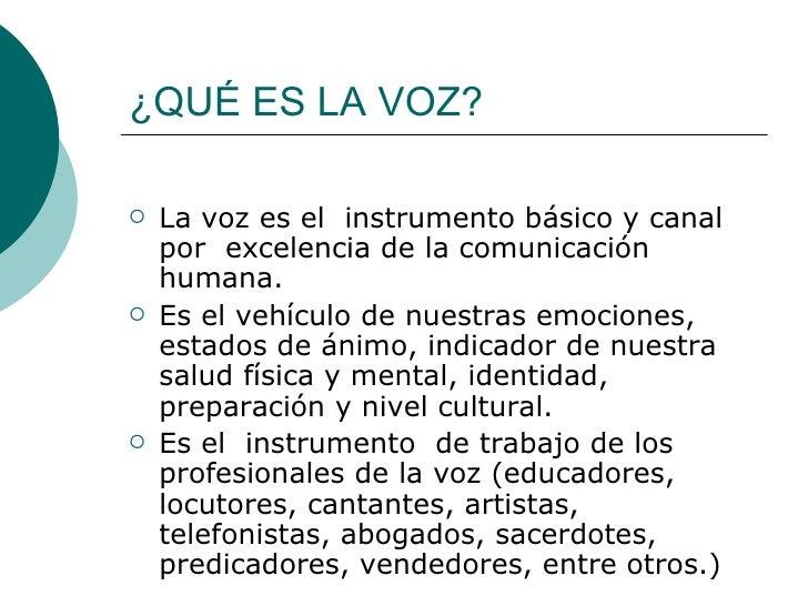 ¿QUÉ ES LA VOZ? <ul><li>La voz es el  instrumento básico y canal  por  excelencia de la comunicación humana. </li></ul><ul...