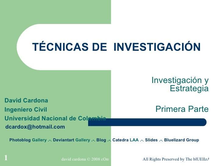 TÉCNICAS DE  INVESTIGACIÓN Investigación y Estrategia Primera Parte David Cardona Ingeniero Civil Universidad Nacional de ...