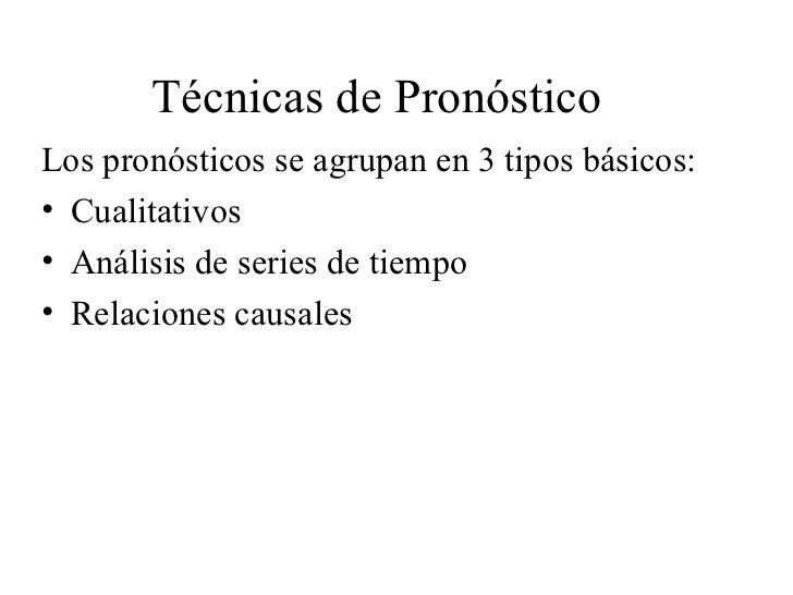 Técnicas de Pronóstico <ul><li>Los pronósticos se agrupan en 3 tipos básicos: </li></ul><ul><li>Cualitativos </li></ul><ul...