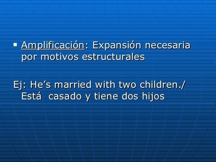 <ul><li>Amplificación : Expansión necesaria por motivos estructurales </li></ul><ul><li>Ej:  He's married with two childre...