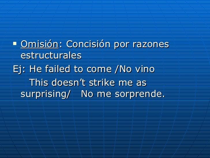 <ul><li>Omisión : Concisión por razones estructurales </li></ul><ul><li>Ej: He failed to come /No vino </li></ul><ul><li>T...