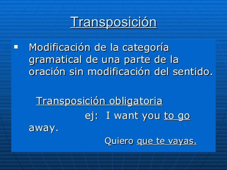Transposición <ul><li>Modificación de la categoría gramatical de una parte de la oración sin modificación del sentido. </l...
