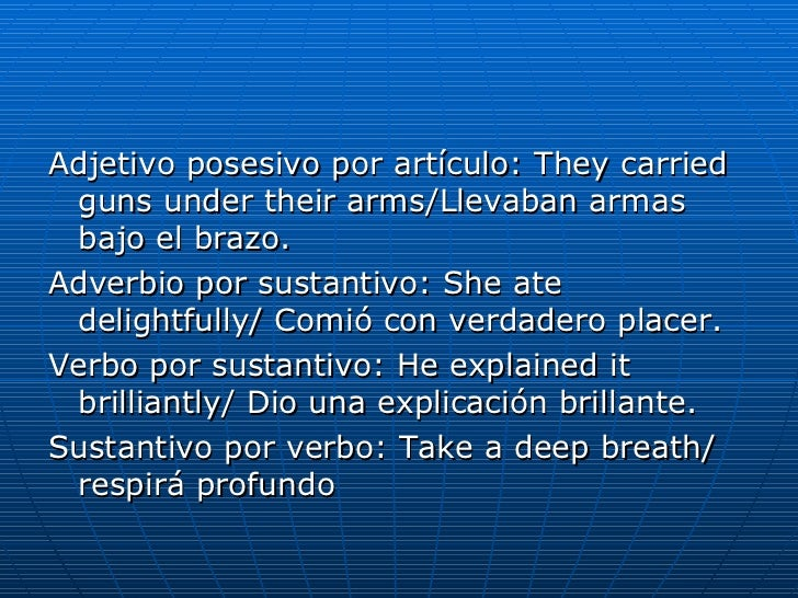 <ul><li>Adjetivo posesivo por artículo: They carried guns under their arms/Llevaban armas bajo el brazo. </li></ul><ul><li...