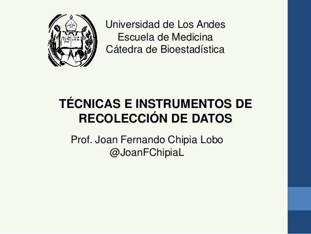 Universidad de Los Andes Escuela de Medicina Cátedra de Bioestadística TÉCNICAS E INSTRUMENTOS DE RECOLECCIÓN DE DATOS Pro...
