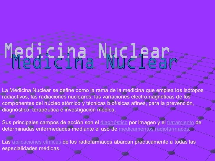 Medicina Nuclear La Medicina Nuclear se define como la rama de la medicina que emplea los isótopos radiactivos, las radiac...