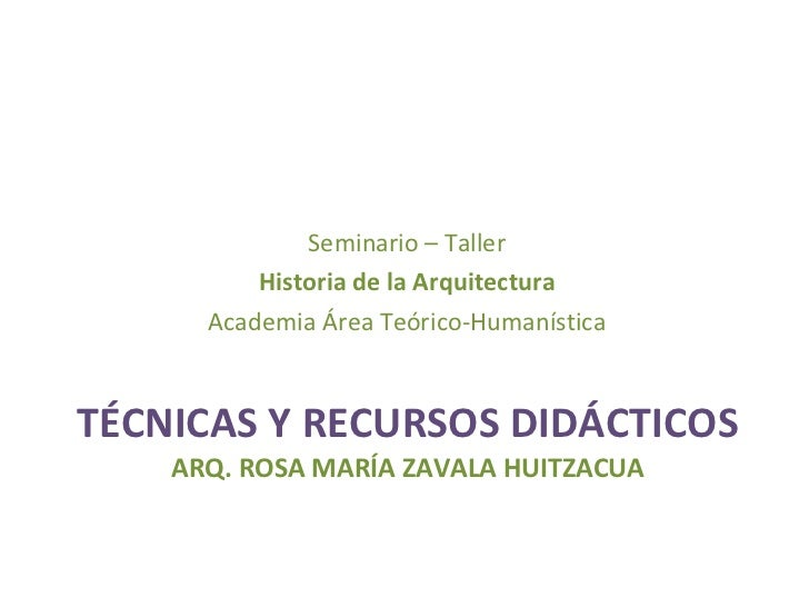 TÉCNICAS Y RECURSOS DIDÁCTICOS ARQ. ROSA MARÍA ZAVALA HUITZACUA <ul><li>Seminario – Taller </li></ul><ul><li>Historia de l...