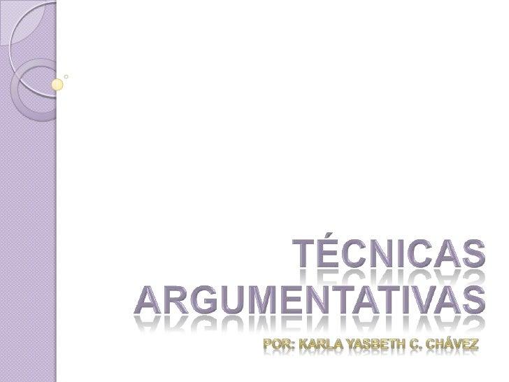TÉCNICAS ARGUMENTATIVAS<br />Por: KARLA YASBETH C. CHÁVEZ<br />