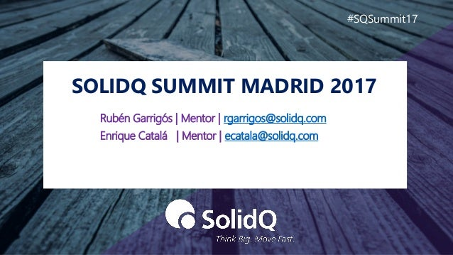 SOLIDQ SUMMIT MADRID 2017 #SQSummit17 Rubén Garrigós | Mentor | rgarrigos@solidq.com Enrique Catalá | Mentor | ecatala@sol...