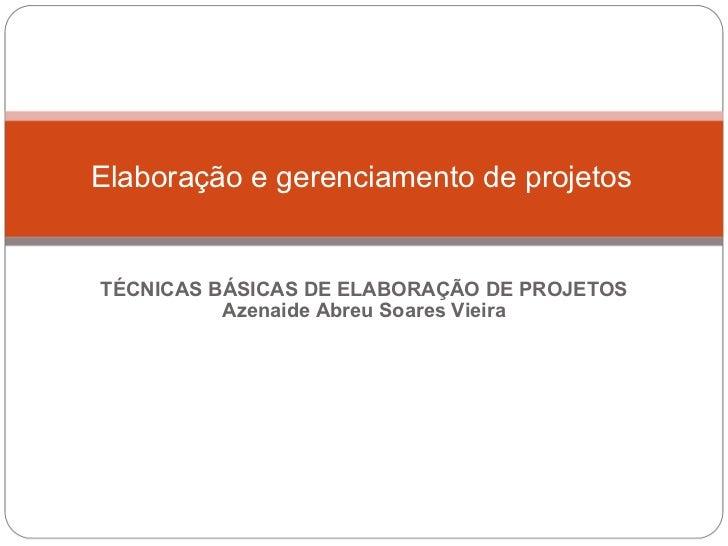 TÉCNICAS BÁSICAS DE ELABORAÇÃO DE PROJETOS Azenaide Abreu Soares Vieira Elaboração e gerenciamento de projetos