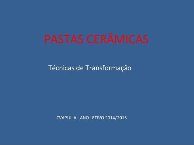 PASTAS CERÂMICAS  Técnicas de Transformação  CVAPÚLIA - ANO LETIVO 2014/2015