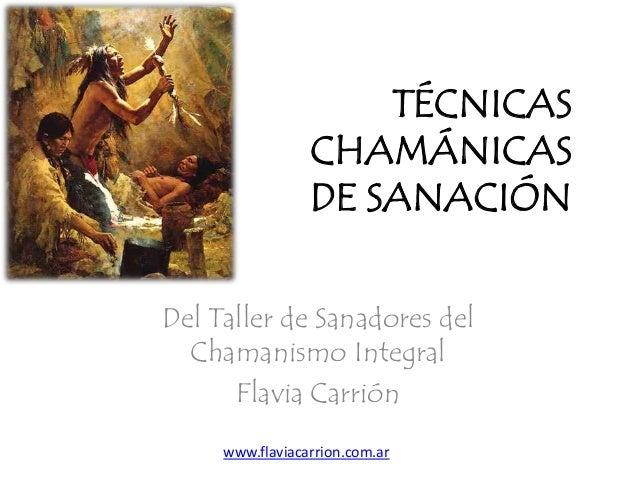 TÉCNICASCHAMÁNICASDE SANACIÓNDel Taller de Sanadores delChamanismo IntegralFlavia Carriónwww.flaviacarrion.com.ar