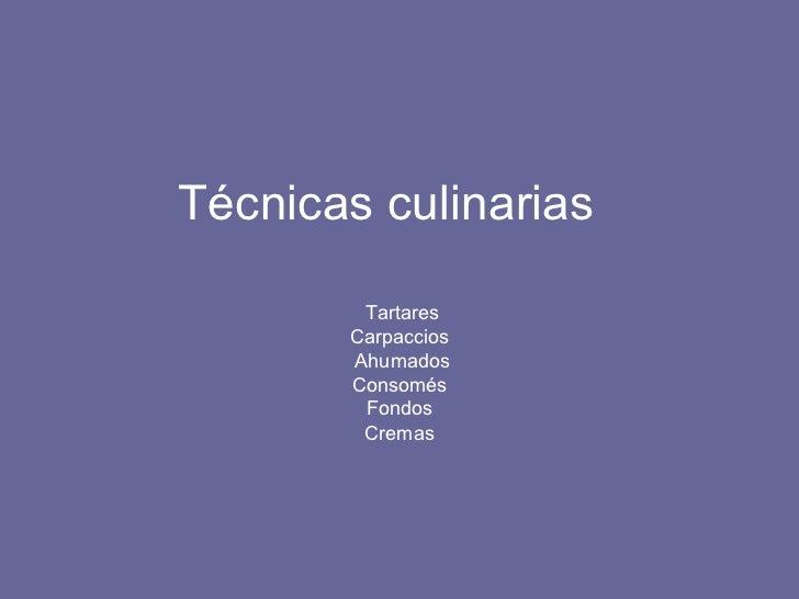 Técnicas culinarias  Tartares Carpaccios  Ahumados Consomés  Fondos  Cremas
