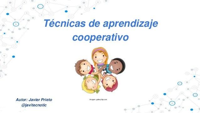 Técnicas de aprendizaje  cooperativo  Autor: Javier Prieto  @javitecnotic  Imagen: galleryhip.com